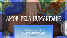 Vivendo na Sexta Dimensão 4 - Amor pela Humanidade