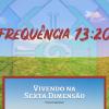 Vivendo na Sexta Dimensão - Frequência 13:20