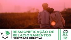07/12 - Ressignificação de Relacionamentos - Meditação Coletiva