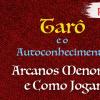 Tarô e o Autoconhecimento V - Arcanos Menores e Como Jogar