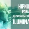 Hipnose para Expansão da Consciência - Iluminação
